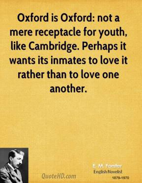 E. M. Forster - Oxford is Oxford: not a mere receptacle for youth, like Cambridge. Perhaps it wants its inmates to love it rather than to love one another.
