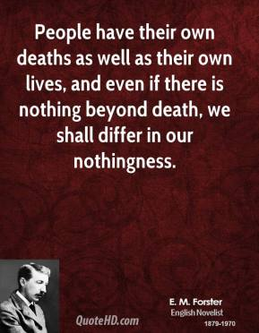 E. M. Forster - People have their own deaths as well as their own lives, and even if there is nothing beyond death, we shall differ in our nothingness.