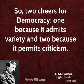 E. M. Forster - So, two cheers for Democracy: one because it admits variety and two because it permits criticism.