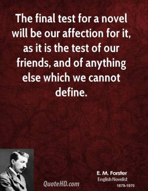 E. M. Forster - The final test for a novel will be our affection for it, as it is the test of our friends, and of anything else which we cannot define.