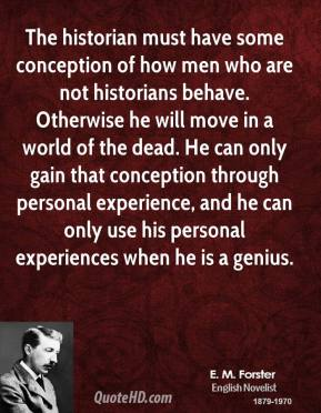 E. M. Forster - The historian must have some conception of how men who are not historians behave. Otherwise he will move in a world of the dead. He can only gain that conception through personal experience, and he can only use his personal experiences when he is a genius.