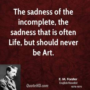 E. M. Forster - The sadness of the incomplete, the sadness that is often Life, but should never be Art.