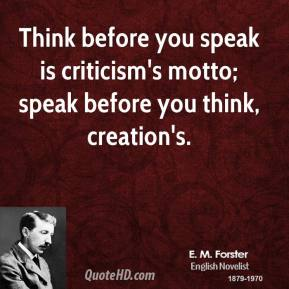 E. M. Forster - Think before you speak is criticism's motto; speak before you think, creation's.