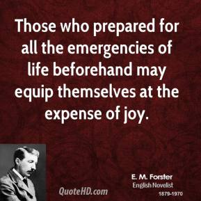 E. M. Forster - Those who prepared for all the emergencies of life beforehand may equip themselves at the expense of joy.