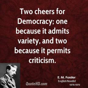 E. M. Forster - Two cheers for Democracy; one because it admits variety, and two because it permits criticism.