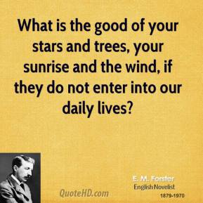 E. M. Forster - What is the good of your stars and trees, your sunrise and the wind, if they do not enter into our daily lives?