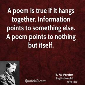 E. M. Forster - A poem is true if it hangs together. Information points to something else. A poem points to nothing but itself.