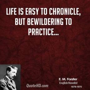 E. M. Forster - Life is easy to chronicle, but bewildering to practice...