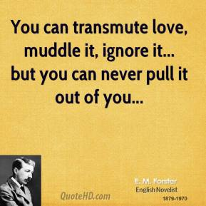 E. M. Forster - You can transmute love, muddle it, ignore it... but you can never pull it out of you...