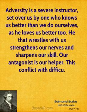 Edmund Burke - Adversity is a severe instructor, set over us by one who knows us better than we do ourselves, as he loves us better too. He that wrestles with us strengthens our nerves and sharpens our skill. Our antagonist is our helper. This conflict with difficu.