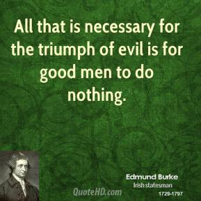 All that is necessary for the triumph of evil is for good men to do nothing.