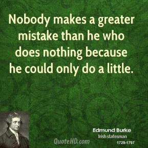 Nobody makes a greater mistake than he who does nothing because he could only do a little.