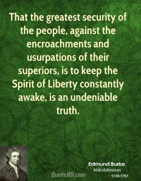 That the greatest security of the people, against the encroachments and usurpations of their superiors, is to keep the Spirit of Liberty constantly awake, is an undeniable truth.