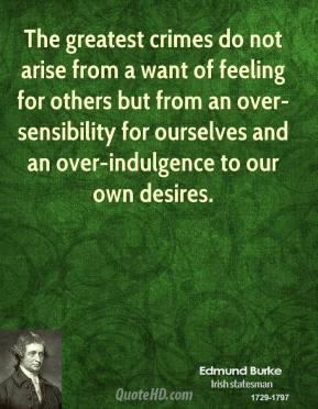 Edmund Burke - The greatest crimes do not arise from a want of feeling for others but from an over-sensibility for ourselves and an over-indulgence to our own desires.