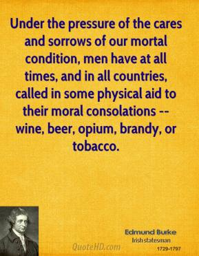 Edmund Burke - Under the pressure of the cares and sorrows of our mortal condition, men have at all times, and in all countries, called in some physical aid to their moral consolations -- wine, beer, opium, brandy, or tobacco.