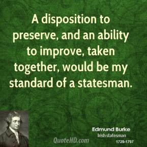 Edmund Burke - A disposition to preserve, and an ability to improve, taken together, would be my standard of a statesman.