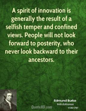 Edmund Burke - A spirit of innovation is generally the result of a selfish temper and confined views. People will not look forward to posterity, who never look backward to their ancestors.