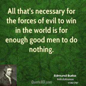 All that's necessary for the forces of evil to win in the world is for enough good men to do nothing.