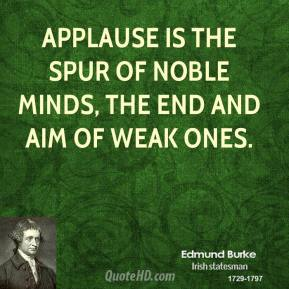 Edmund Burke - Applause is the spur of noble minds, the end and aim of weak ones.