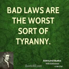 Edmund Burke - Bad laws are the worst sort of tyranny.