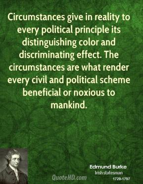 Edmund Burke - Circumstances give in reality to every political principle its distinguishing color and discriminating effect. The circumstances are what render every civil and political scheme beneficial or noxious to mankind.