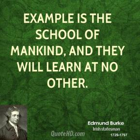Edmund Burke - Example is the school of mankind, and they will learn at no other.