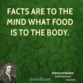 Edmund Burke - Facts are to the mind what food is to the body.