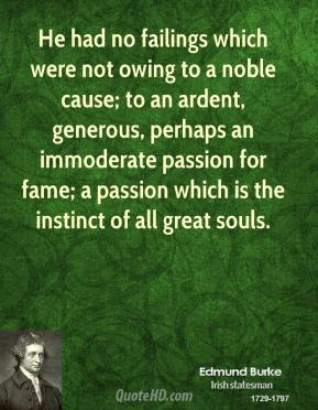 Edmund Burke - He had no failings which were not owing to a noble cause; to an ardent, generous, perhaps an immoderate passion for fame; a passion which is the instinct of all great souls.