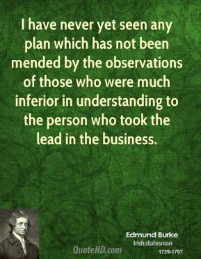 Edmund Burke - I have never yet seen any plan which has not been mended by the observations of those who were much inferior in understanding to the person who took the lead in the business.