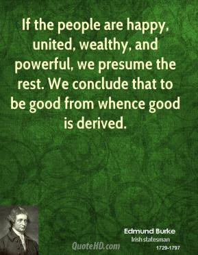 If the people are happy, united, wealthy, and powerful, we presume the rest. We conclude that to be good from whence good is derived.