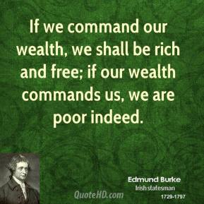 If we command our wealth, we shall be rich and free; if our wealth commands us, we are poor indeed.