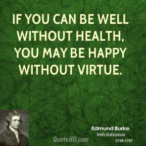 If you can be well without health, you may be happy without virtue.