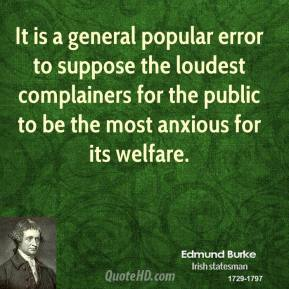 Edmund Burke - It is a general popular error to suppose the loudest complainers for the public to be the most anxious for its welfare.