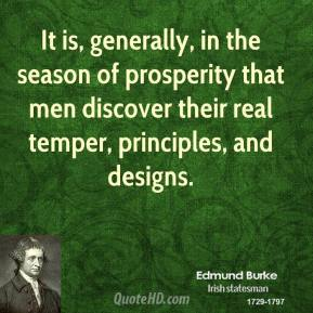Edmund Burke - It is, generally, in the season of prosperity that men discover their real temper, principles, and designs.