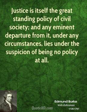 Justice is itself the great standing policy of civil society; and any eminent departure from it, under any circumstances, lies under the suspicion of being no policy at all.