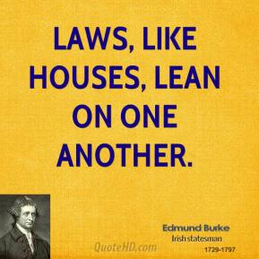 Edmund Burke - Laws, like houses, lean on one another.