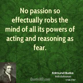No passion so effectually robs the mind of all its powers of acting and reasoning as fear.