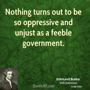 Nothing turns out to be so oppressive and unjust as a feeble government.