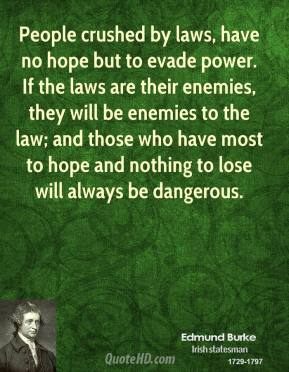 Edmund Burke - People crushed by laws, have no hope but to evade power. If the laws are their enemies, they will be enemies to the law; and those who have most to hope and nothing to lose will always be dangerous.