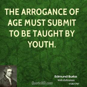Edmund Burke - The arrogance of age must submit to be taught by youth.