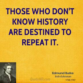 Edmund Burke - Those who don't know history are destined to repeat it.