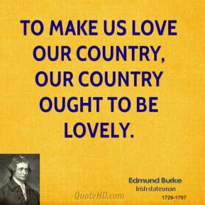 Edmund Burke - To make us love our country, our country ought to be lovely.