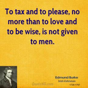 To tax and to please, no more than to love and to be wise, is not given to men.