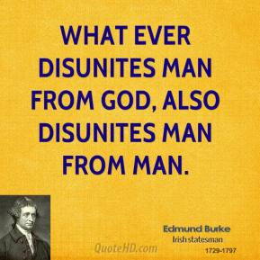 What ever disunites man from God, also disunites man from man.