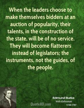 Edmund Burke - When the leaders choose to make themselves bidders at an auction of popularity, their talents, in the construction of the state, will be of no service. They will become flatterers instead of legislators; the instruments, not the guides, of the people.