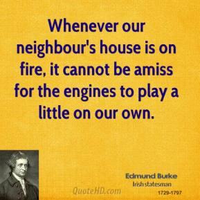Whenever our neighbour's house is on fire, it cannot be amiss for the engines to play a little on our own.