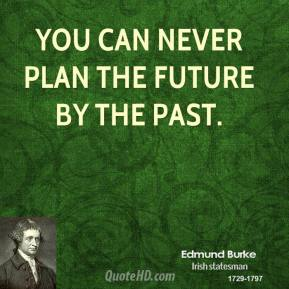 Edmund Burke - You can never plan the future by the past.