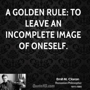 Emile M. Cioran - A golden rule: to leave an incomplete image of oneself.