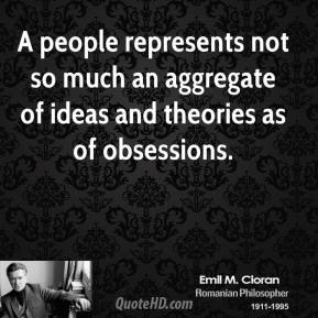 A people represents not so much an aggregate of ideas and theories as of obsessions.