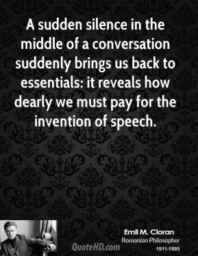 A sudden silence in the middle of a conversation suddenly brings us back to essentials: it reveals how dearly we must pay for the invention of speech.